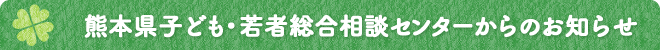 熊本県子ども・若者総合相談センターからのお知らせ